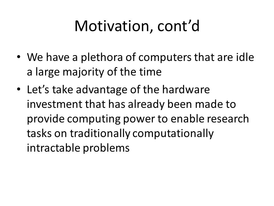 Motivation, cont'd We have a plethora of computers that are idle a large majority of the time Let's take advantage of the hardware investment that has already been made to provide computing power to enable research tasks on traditionally computationally intractable problems