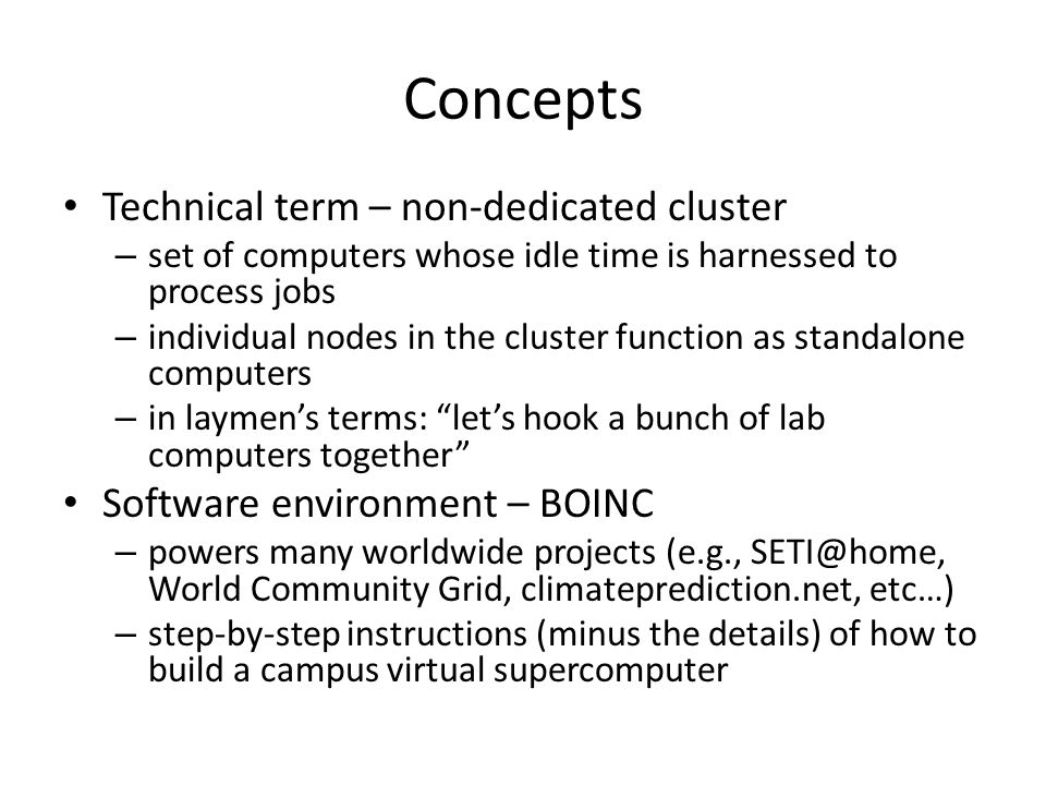 Concepts Technical term – non-dedicated cluster – set of computers whose idle time is harnessed to process jobs – individual nodes in the cluster function as standalone computers – in laymen's terms: let's hook a bunch of lab computers together Software environment – BOINC – powers many worldwide projects (e.g., SETI@home, World Community Grid, climateprediction.net, etc…) – step-by-step instructions (minus the details) of how to build a campus virtual supercomputer