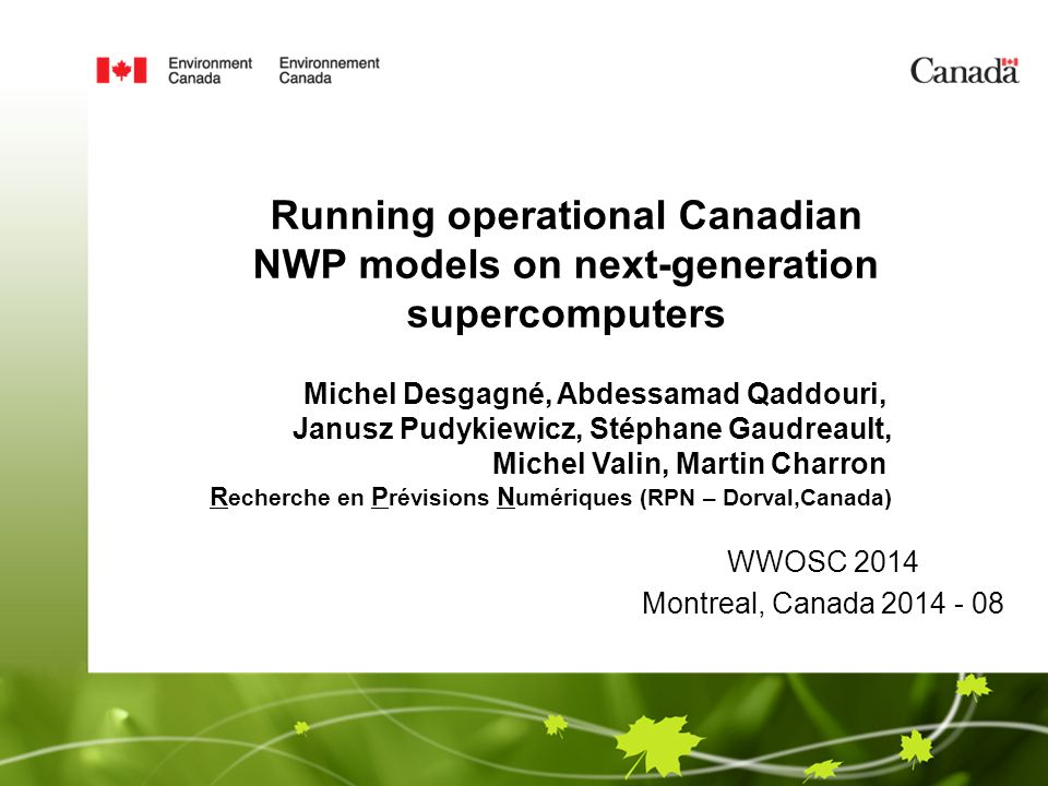 WWOSC 2014 Montreal, Canada 2014 - 08 Running operational Canadian NWP models on next-generation supercomputers Michel Desgagné, Abdessamad Qaddouri, Janusz Pudykiewicz, Stéphane Gaudreault, Michel Valin, Martin Charron R echerche en P révisions N umériques (RPN – Dorval,Canada)