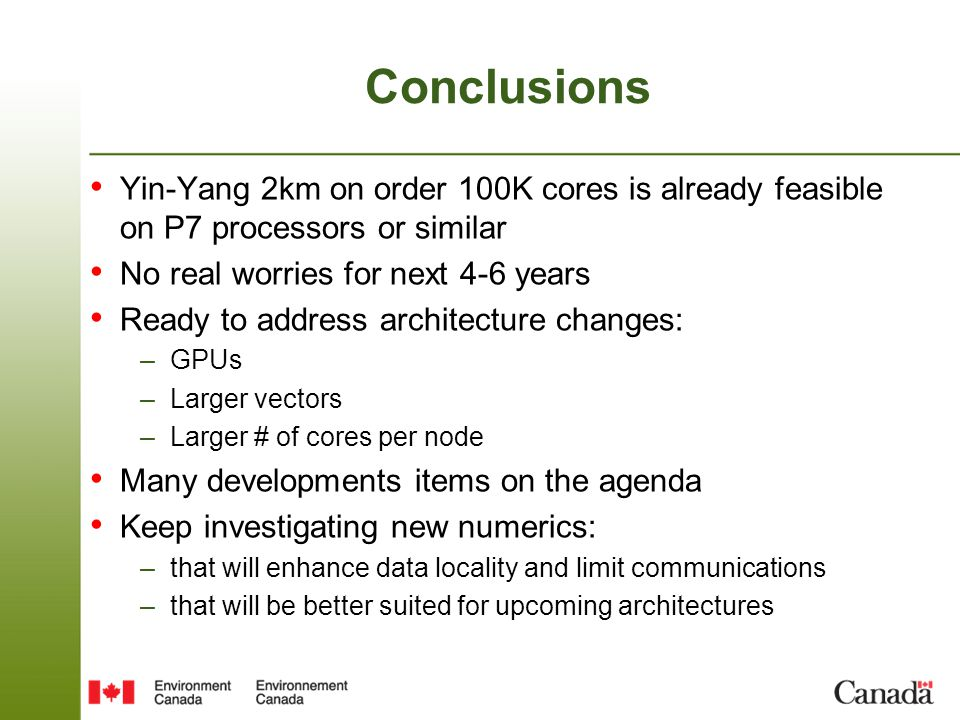 Conclusions Yin-Yang 2km on order 100K cores is already feasible on P7 processors or similar No real worries for next 4-6 years Ready to address architecture changes: –GPUs –Larger vectors –Larger # of cores per node Many developments items on the agenda Keep investigating new numerics: –that will enhance data locality and limit communications –that will be better suited for upcoming architectures