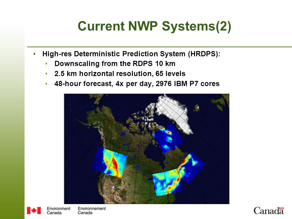 Current NWP Systems(2) High-res Deterministic Prediction System (HRDPS): Downscaling from the RDPS 10 km 2.5 km horizontal resolution, 65 levels 48-hour forecast, 4x per day, 2976 IBM P7 cores