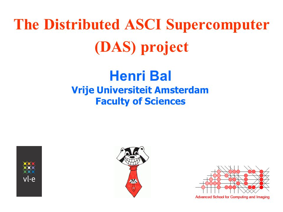 The Distributed ASCI Supercomputer (DAS) project Henri Bal Vrije Universiteit Amsterdam Faculty of Sciences