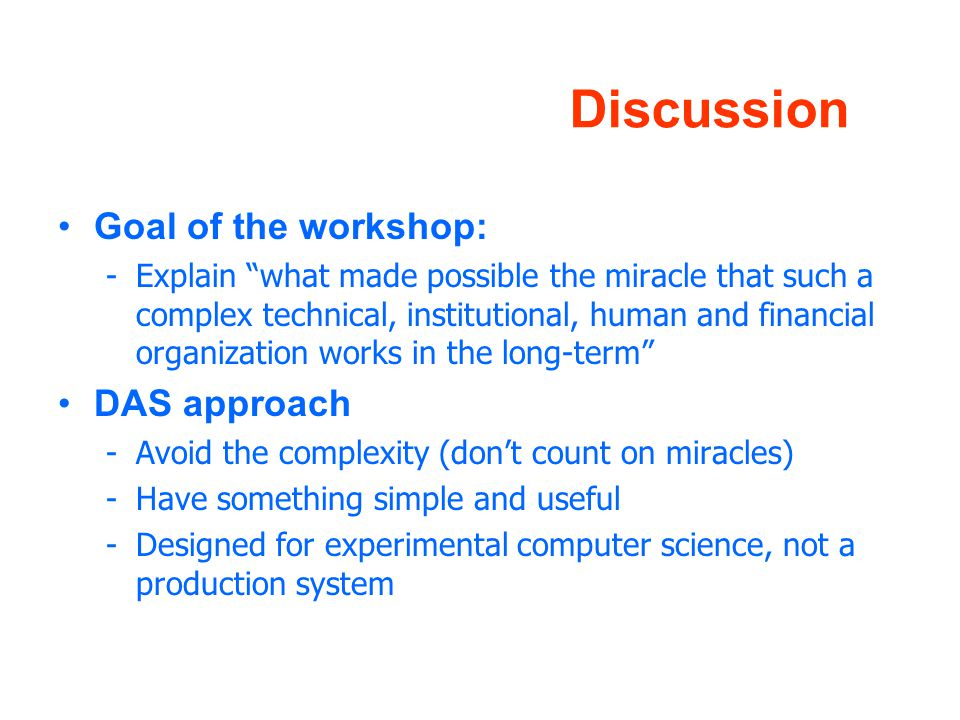 Discussion Goal of the workshop: -Explain what made possible the miracle that such a complex technical, institutional, human and financial organization works in the long-term DAS approach -Avoid the complexity (don't count on miracles) -Have something simple and useful -Designed for experimental computer science, not a production system