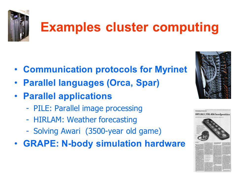 Examples cluster computing Communication protocols for Myrinet Parallel languages (Orca, Spar) Parallel applications -PILE: Parallel image processing -HIRLAM: Weather forecasting -Solving Awari (3500-year old game) GRAPE: N-body simulation hardware