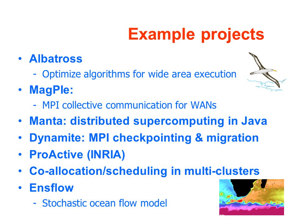 Example projects Albatross -Optimize algorithms for wide area execution MagPIe: -MPI collective communication for WANs Manta: distributed supercomputing in Java Dynamite: MPI checkpointing & migration ProActive (INRIA) Co-allocation/scheduling in multi-clusters Ensflow -Stochastic ocean flow model