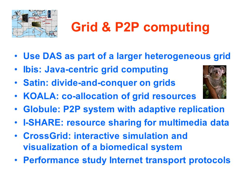 Grid & P2P computing Use DAS as part of a larger heterogeneous grid Ibis: Java-centric grid computing Satin: divide-and-conquer on grids KOALA: co-allocation of grid resources Globule: P2P system with adaptive replication I-SHARE: resource sharing for multimedia data CrossGrid: interactive simulation and visualization of a biomedical system Performance study Internet transport protocols