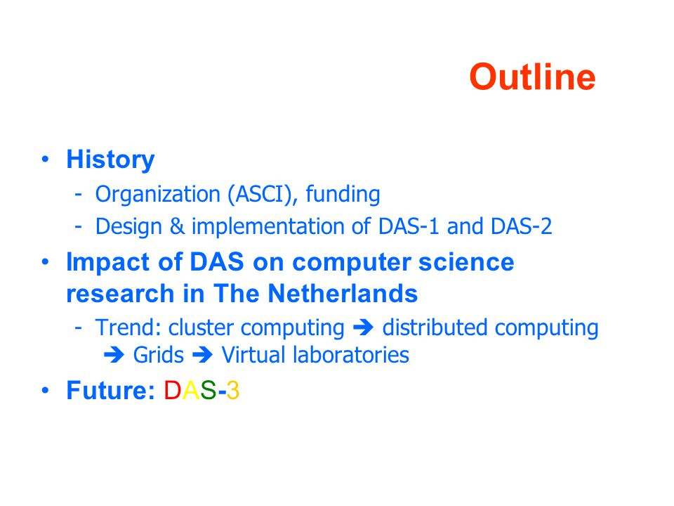 Outline History -Organization (ASCI), funding -Design & implementation of DAS-1 and DAS-2 Impact of DAS on computer science research in The Netherlands -Trend: cluster computing  distributed computing  Grids  Virtual laboratories Future: DAS-3