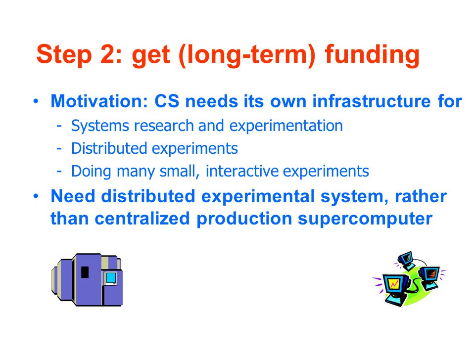 Step 2: get (long-term) funding Motivation: CS needs its own infrastructure for -Systems research and experimentation -Distributed experiments -Doing many small, interactive experiments Need distributed experimental system, rather than centralized production supercomputer