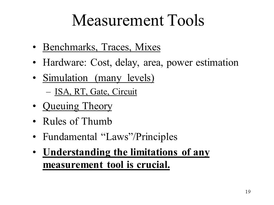19 Measurement Tools Benchmarks, Traces, Mixes Hardware: Cost, delay, area, power estimation Simulation (many levels) –ISA, RT, Gate, Circuit Queuing Theory Rules of Thumb Fundamental Laws /Principles Understanding the limitations of any measurement tool is crucial.