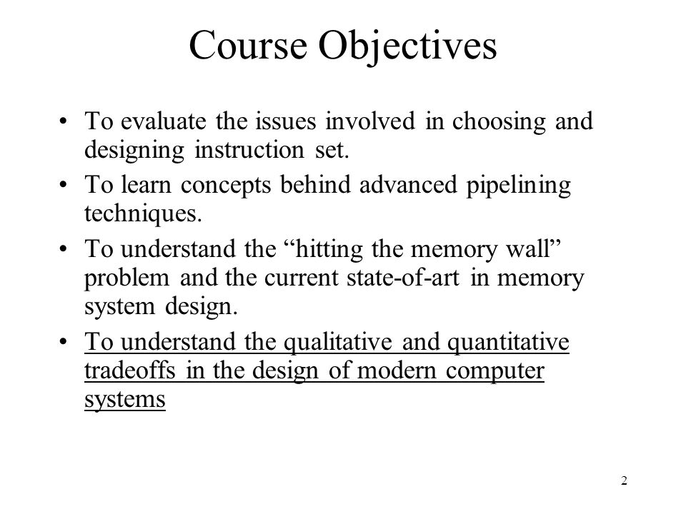 2 Course Objectives To evaluate the issues involved in choosing and designing instruction set.