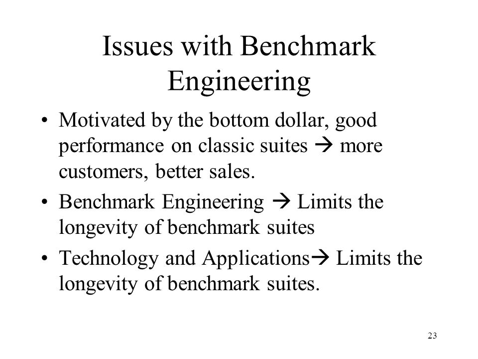 23 Issues with Benchmark Engineering Motivated by the bottom dollar, good performance on classic suites  more customers, better sales.