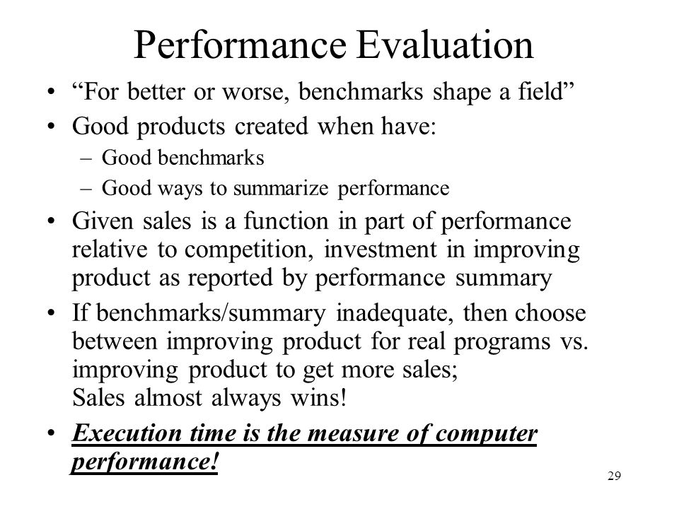 29 Performance Evaluation For better or worse, benchmarks shape a field Good products created when have: –Good benchmarks –Good ways to summarize performance Given sales is a function in part of performance relative to competition, investment in improving product as reported by performance summary If benchmarks/summary inadequate, then choose between improving product for real programs vs.