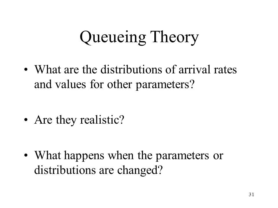 31 Queueing Theory What are the distributions of arrival rates and values for other parameters.