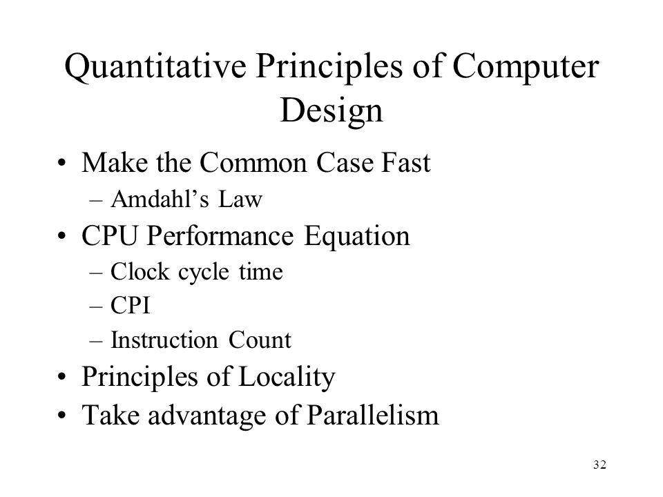 32 Quantitative Principles of Computer Design Make the Common Case Fast –Amdahl's Law CPU Performance Equation –Clock cycle time –CPI –Instruction Count Principles of Locality Take advantage of Parallelism