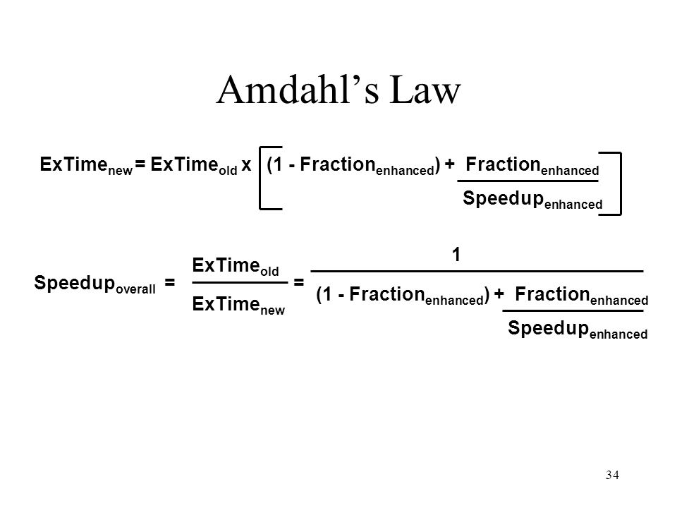 34 Amdahl's Law ExTime new = ExTime old x (1 - Fraction enhanced ) + Fraction enhanced Speedup overall = ExTime old ExTime new Speedup enhanced = 1 (1 - Fraction enhanced ) + Fraction enhanced Speedup enhanced