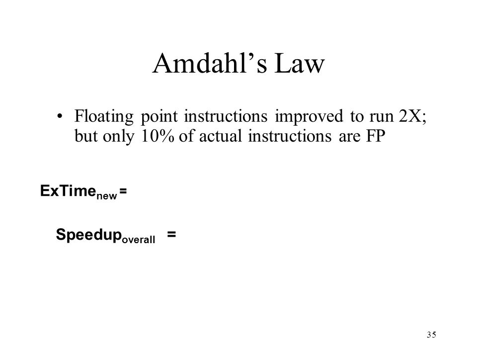 35 Amdahl's Law Floating point instructions improved to run 2X; but only 10% of actual instructions are FP Speedup overall = ExTime new =