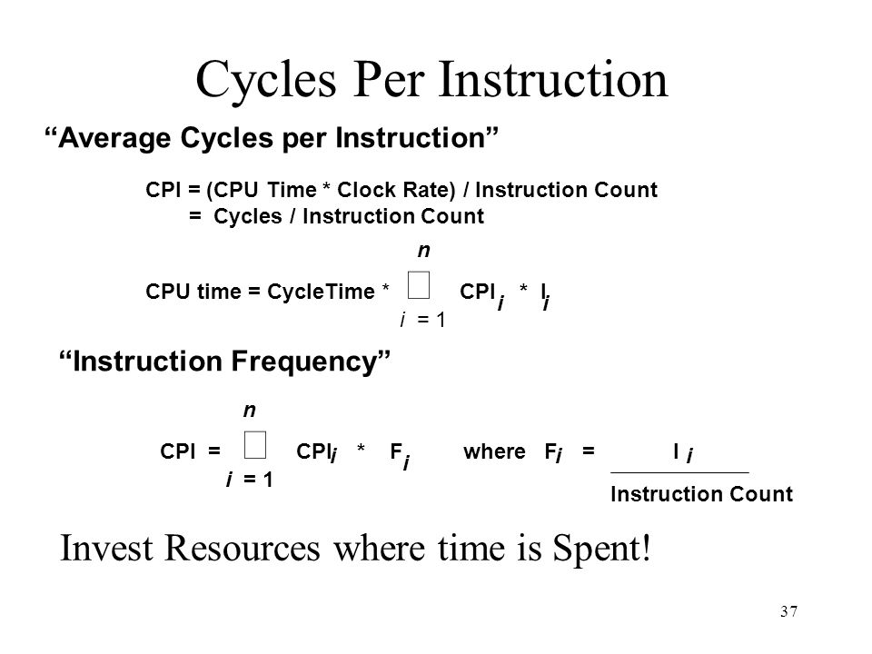 37 Cycles Per Instruction CPU time = CycleTime *  CPI * I i = 1 n ii CPI =  CPI * F where F = I i = 1 n i i ii Instruction Count Instruction Frequency Invest Resources where time is Spent.