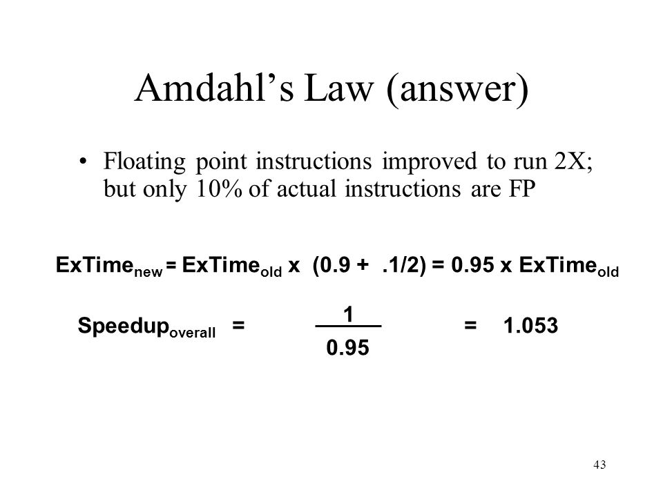 43 Amdahl's Law (answer) Floating point instructions improved to run 2X; but only 10% of actual instructions are FP Speedup overall = 1 0.95 =1.053 ExTime new = ExTime old x (0.9 +.1/2) = 0.95 x ExTime old