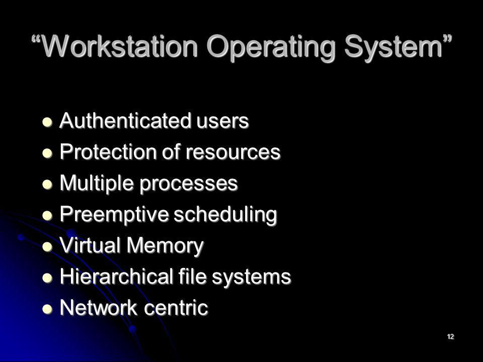 12 Workstation Operating System Authenticated users Authenticated users Protection of resources Protection of resources Multiple processes Multiple processes Preemptive scheduling Preemptive scheduling Virtual Memory Virtual Memory Hierarchical file systems Hierarchical file systems Network centric Network centric