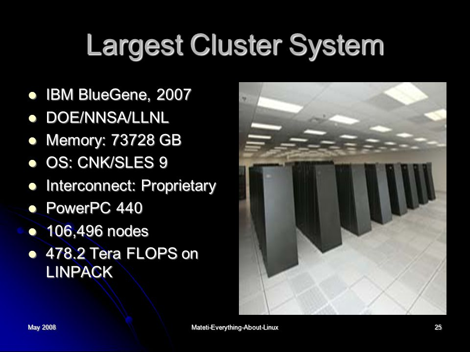 May 2008Mateti-Everything-About-Linux25 Largest Cluster System IBM BlueGene, 2007 IBM BlueGene, 2007 DOE/NNSA/LLNL DOE/NNSA/LLNL Memory: 73728 GB Memory: 73728 GB OS: CNK/SLES 9 OS: CNK/SLES 9 Interconnect: Proprietary Interconnect: Proprietary PowerPC 440 PowerPC 440 106,496 nodes 106,496 nodes 478.2 Tera FLOPS on LINPACK 478.2 Tera FLOPS on LINPACK