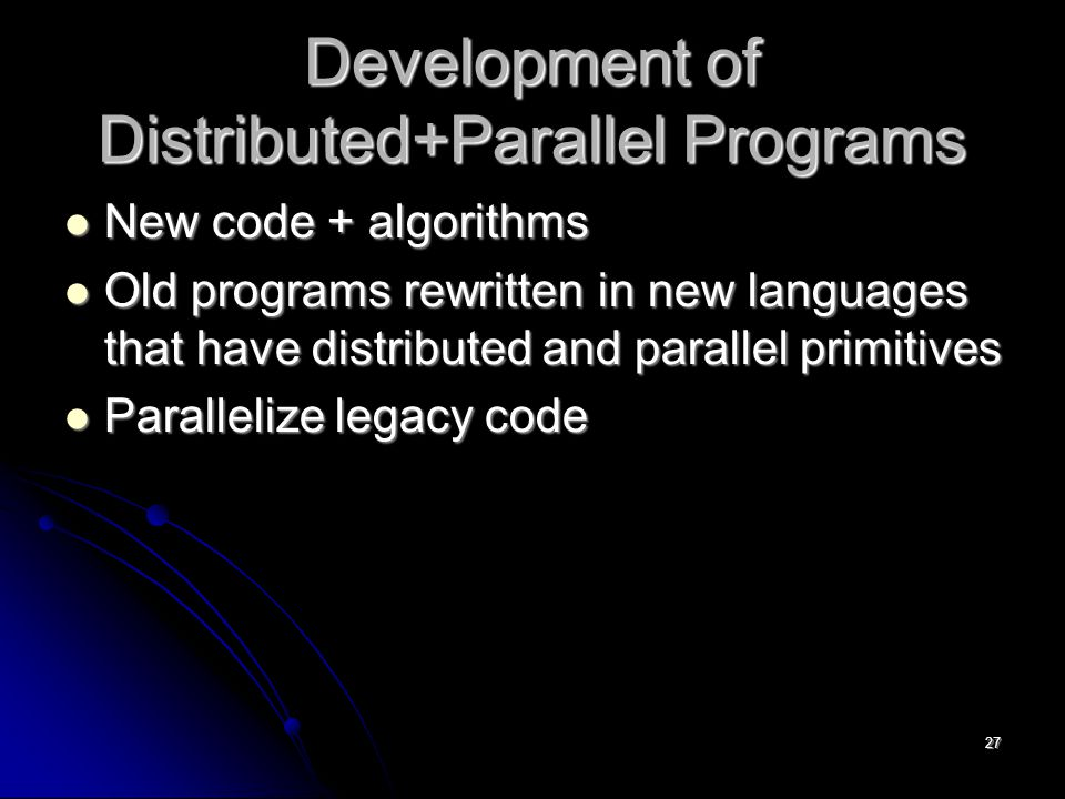 27 Development of Distributed+Parallel Programs New code + algorithms New code + algorithms Old programs rewritten in new languages that have distributed and parallel primitives Old programs rewritten in new languages that have distributed and parallel primitives Parallelize legacy code Parallelize legacy code