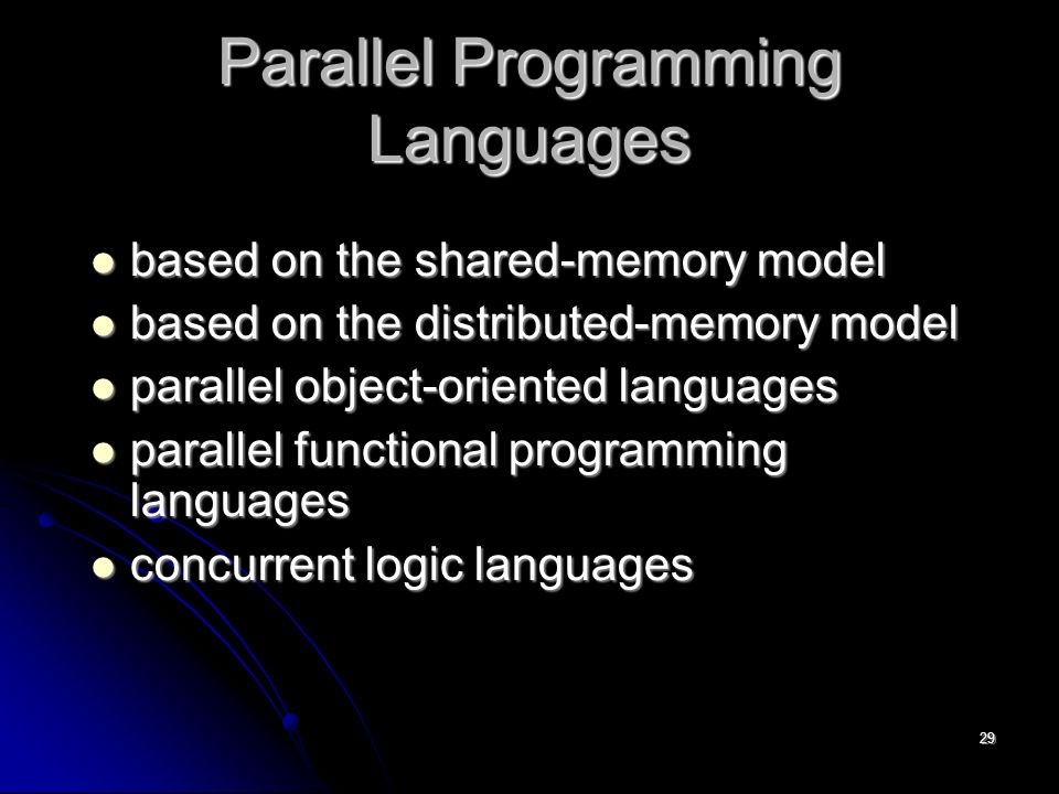 29 Parallel Programming Languages based on the shared-memory model based on the shared-memory model based on the distributed-memory model based on the distributed-memory model parallel object-oriented languages parallel object-oriented languages parallel functional programming languages parallel functional programming languages concurrent logic languages concurrent logic languages