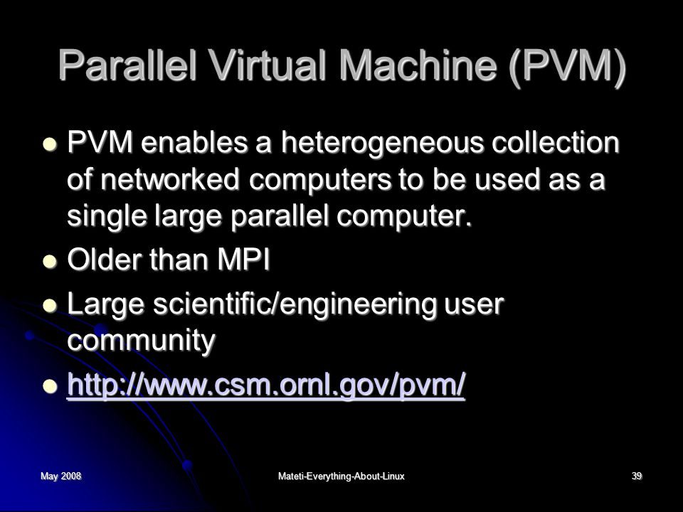 May 2008Mateti-Everything-About-Linux39 Parallel Virtual Machine (PVM) PVM enables a heterogeneous collection of networked computers to be used as a single large parallel computer.