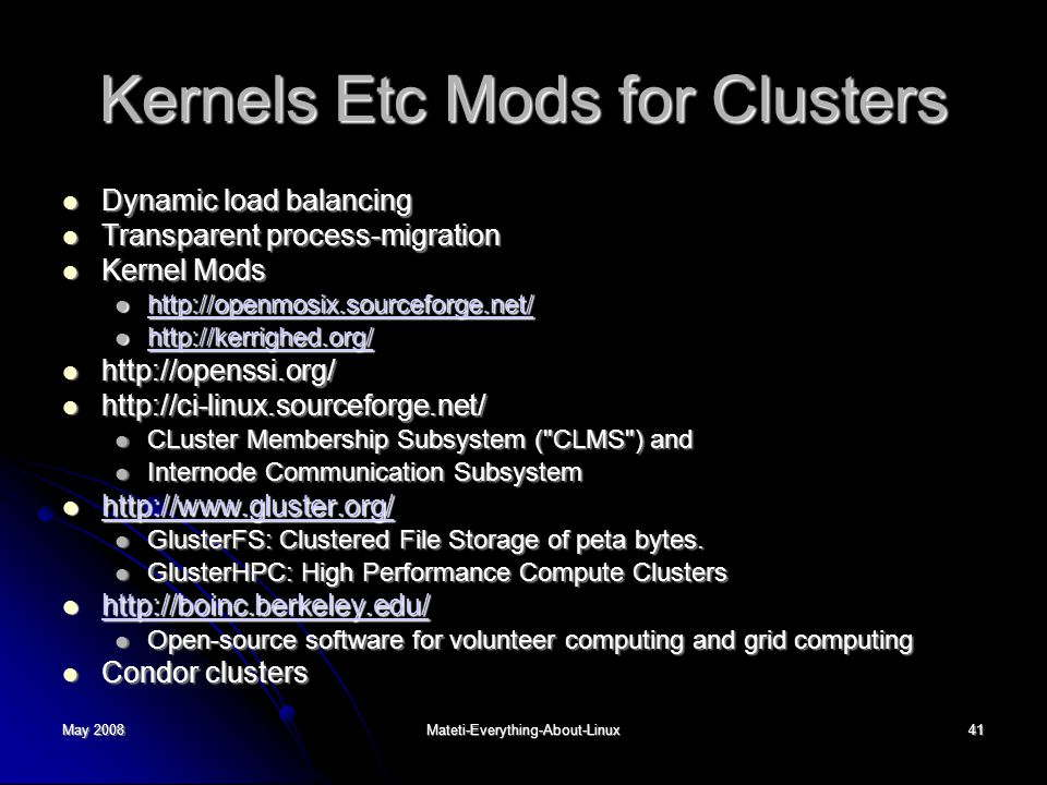 May 2008Mateti-Everything-About-Linux41 Kernels Etc Mods for Clusters Dynamic load balancing Dynamic load balancing Transparent process-migration Transparent process-migration Kernel Mods Kernel Mods http://openmosix.sourceforge.net/ http://openmosix.sourceforge.net/ http://openmosix.sourceforge.net/ http://kerrighed.org/ http://kerrighed.org/ http://kerrighed.org/ http://openssi.org/ http://openssi.org/ http://ci-linux.sourceforge.net/ http://ci-linux.sourceforge.net/ CLuster Membership Subsystem ( CLMS ) and CLuster Membership Subsystem ( CLMS ) and Internode Communication Subsystem Internode Communication Subsystem http://www.gluster.org/ http://www.gluster.org/ http://www.gluster.org/ GlusterFS: Clustered File Storage of peta bytes.