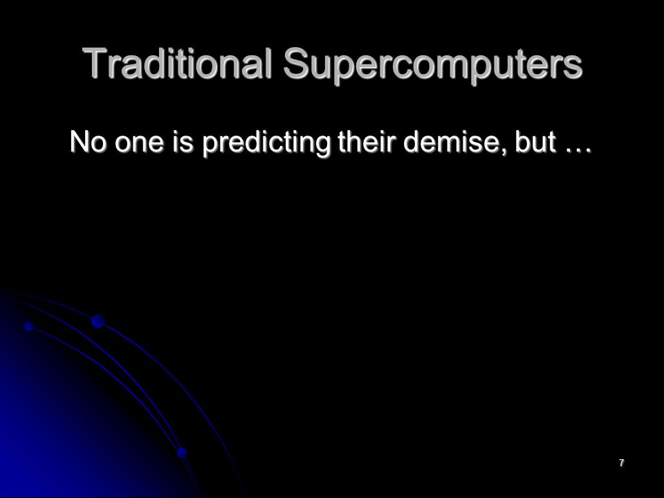 7 Traditional Supercomputers No one is predicting their demise, but …