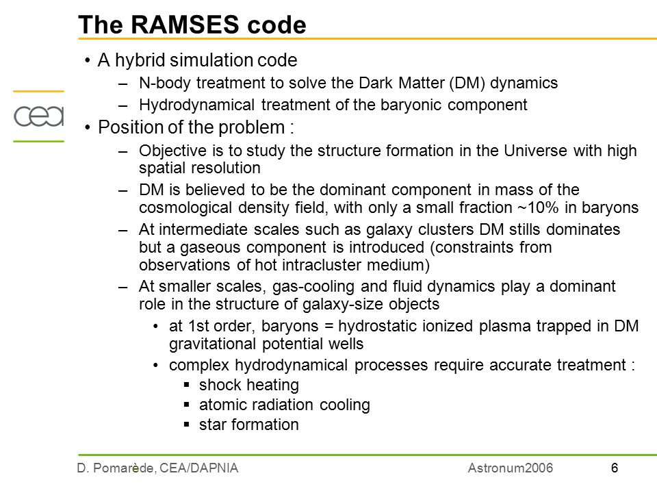 6D. Pomarède, CEA/DAPNIAAstronum2006 The RAMSES code A hybrid simulation code –N-body treatment to solve the Dark Matter (DM) dynamics –Hydrodynamical