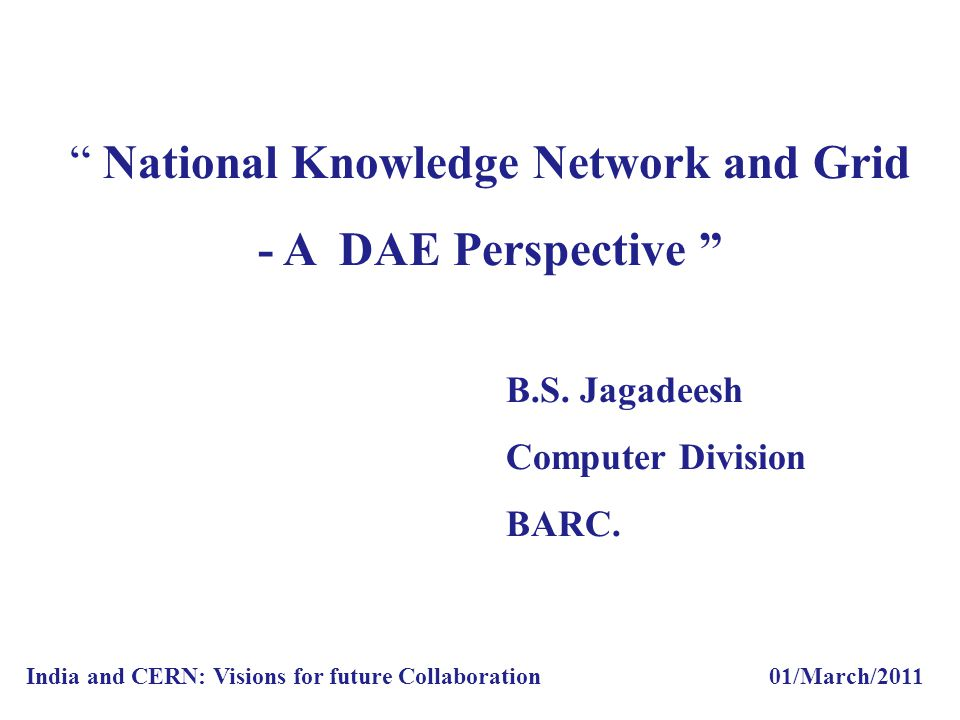 """ National Knowledge Network and Grid - A DAE Perspective "" B.S. Jagadeesh Computer Division BARC. India and CERN: Visions for future Collaboration 01"