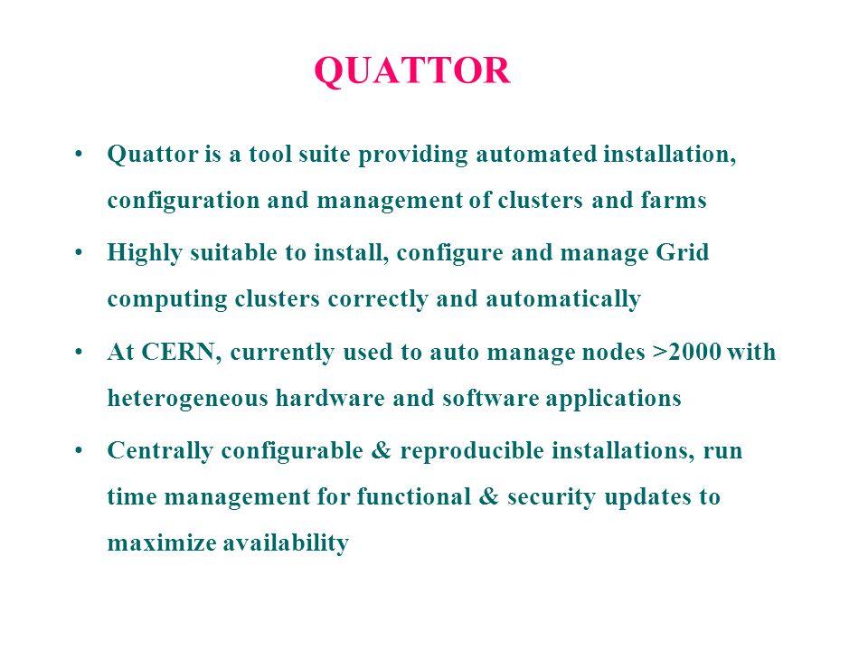QUATTOR Quattor is a tool suite providing automated installation, configuration and management of clusters and farms Highly suitable to install, confi