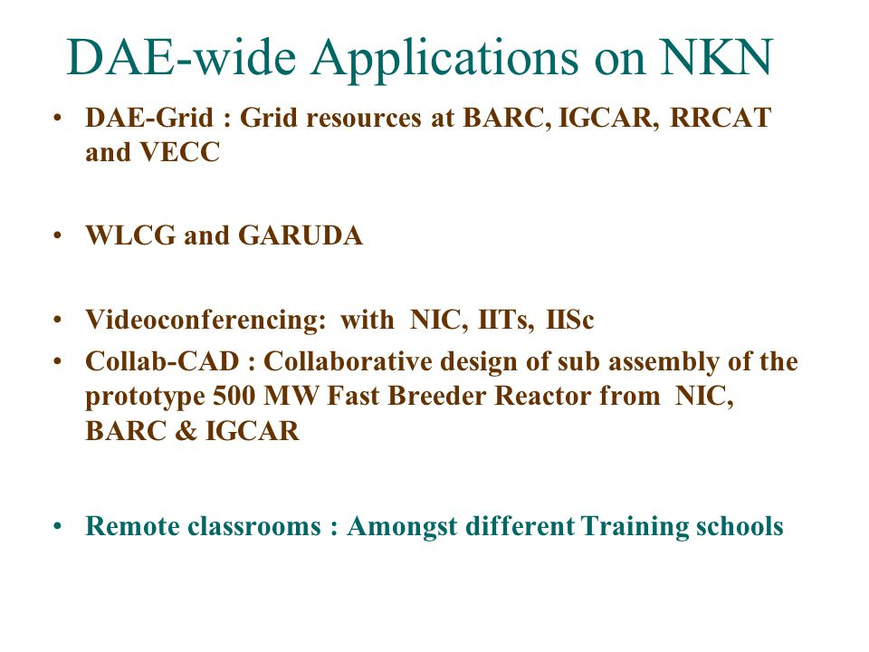 DAE-wide Applications on NKN DAE-Grid : Grid resources at BARC, IGCAR, RRCAT and VECC WLCG and GARUDA Videoconferencing: with NIC, IITs, IISc Collab-C