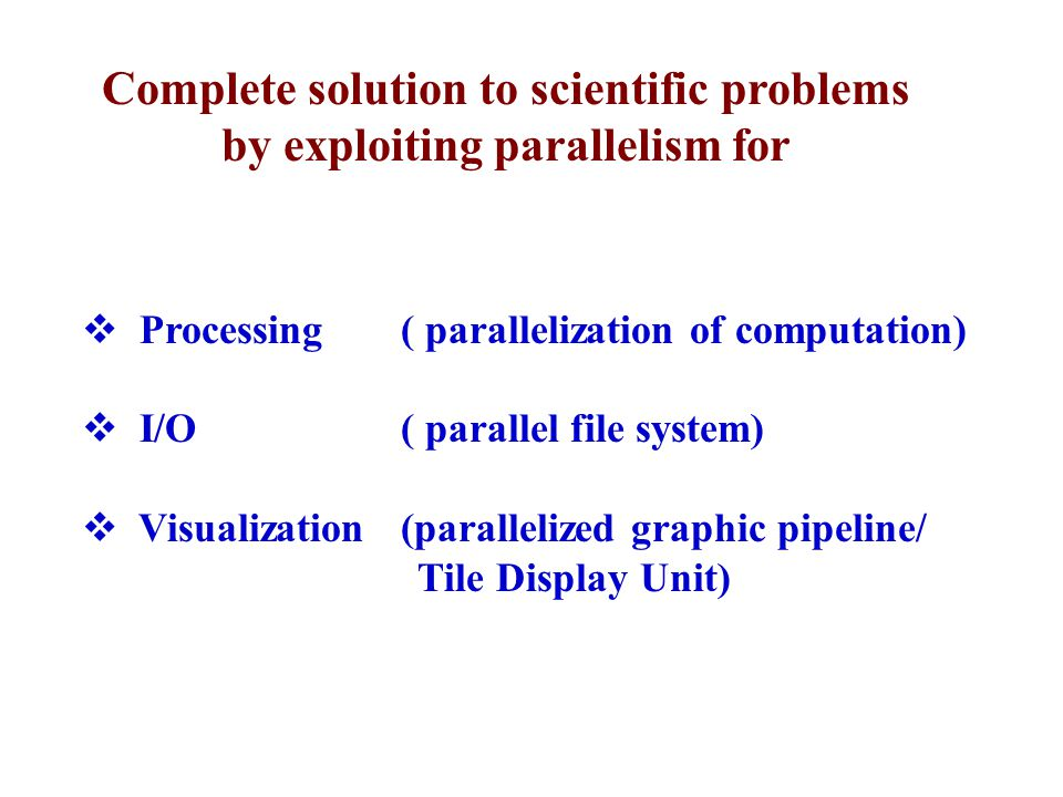  Processing ( parallelization of computation)  I/O ( parallel file system)  Visualization (parallelized graphic pipeline/ Tile Display Unit) Comple