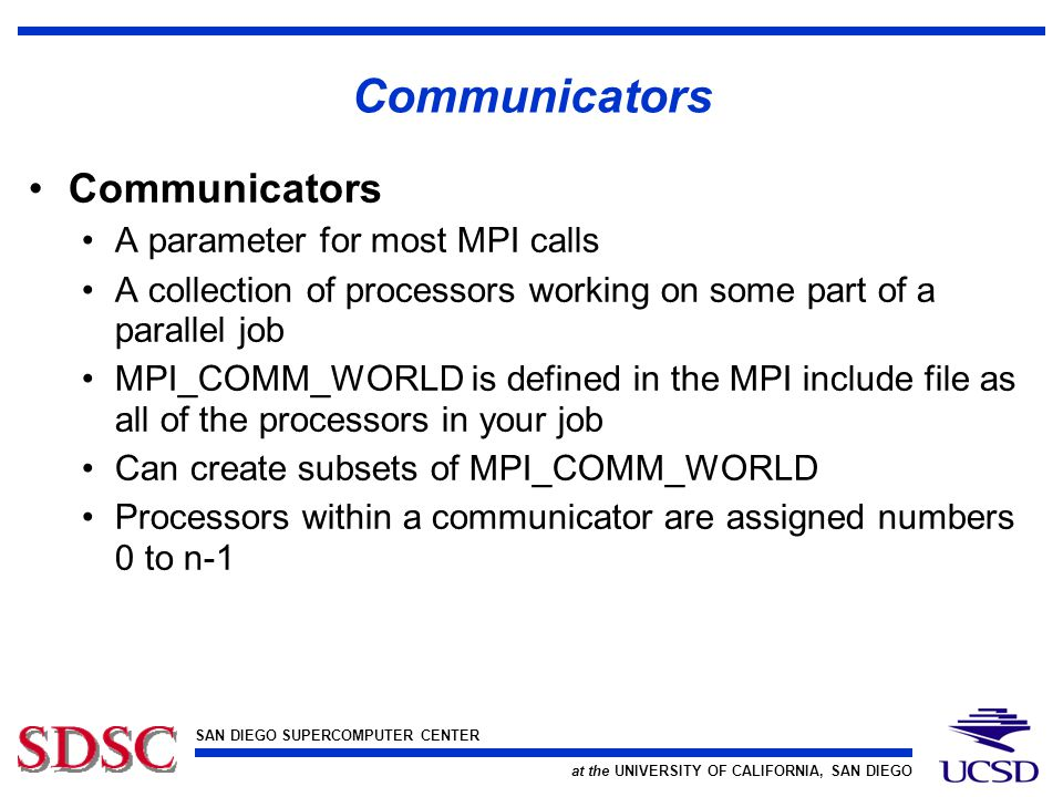 SAN DIEGO SUPERCOMPUTER CENTER at the UNIVERSITY OF CALIFORNIA, SAN DIEGO Communicators A parameter for most MPI calls A collection of processors working on some part of a parallel job MPI_COMM_WORLD is defined in the MPI include file as all of the processors in your job Can create subsets of MPI_COMM_WORLD Processors within a communicator are assigned numbers 0 to n-1