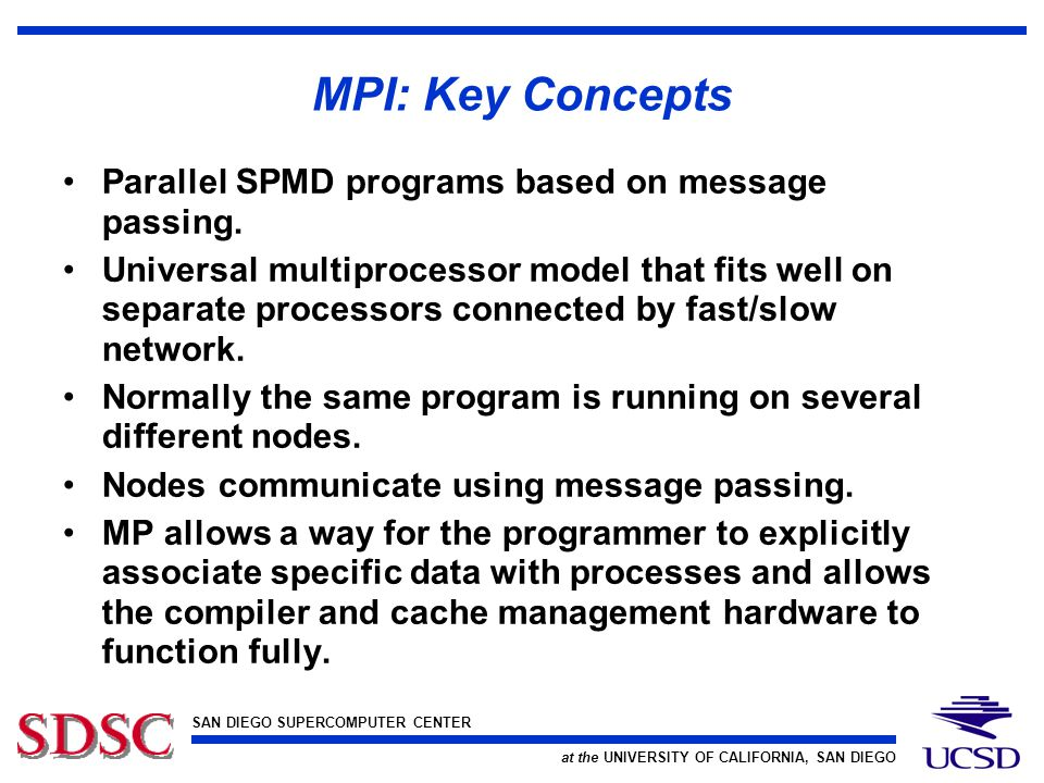 SAN DIEGO SUPERCOMPUTER CENTER at the UNIVERSITY OF CALIFORNIA, SAN DIEGO MPI: Key Concepts Parallel SPMD programs based on message passing.