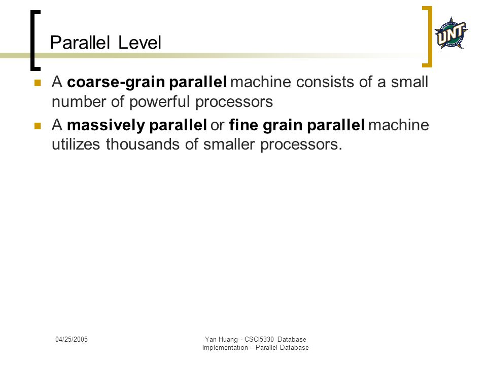 04/25/2005Yan Huang - CSCI5330 Database Implementation – Parallel Database Parallel Level A coarse-grain parallel machine consists of a small number o