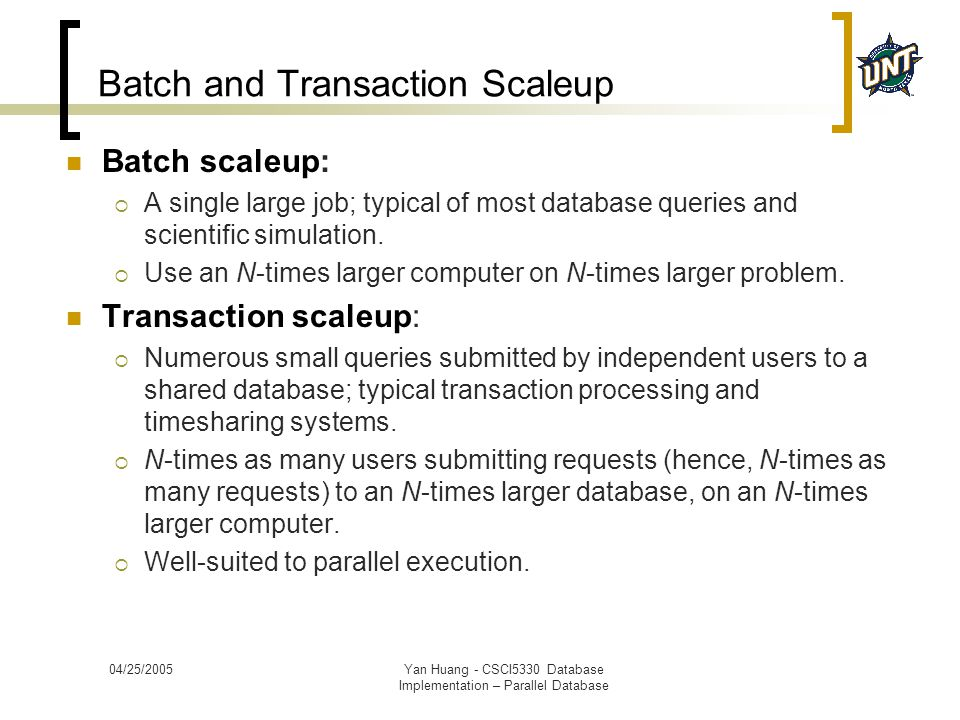 04/25/2005Yan Huang - CSCI5330 Database Implementation – Parallel Database Batch and Transaction Scaleup Batch scaleup:  A single large job; typical