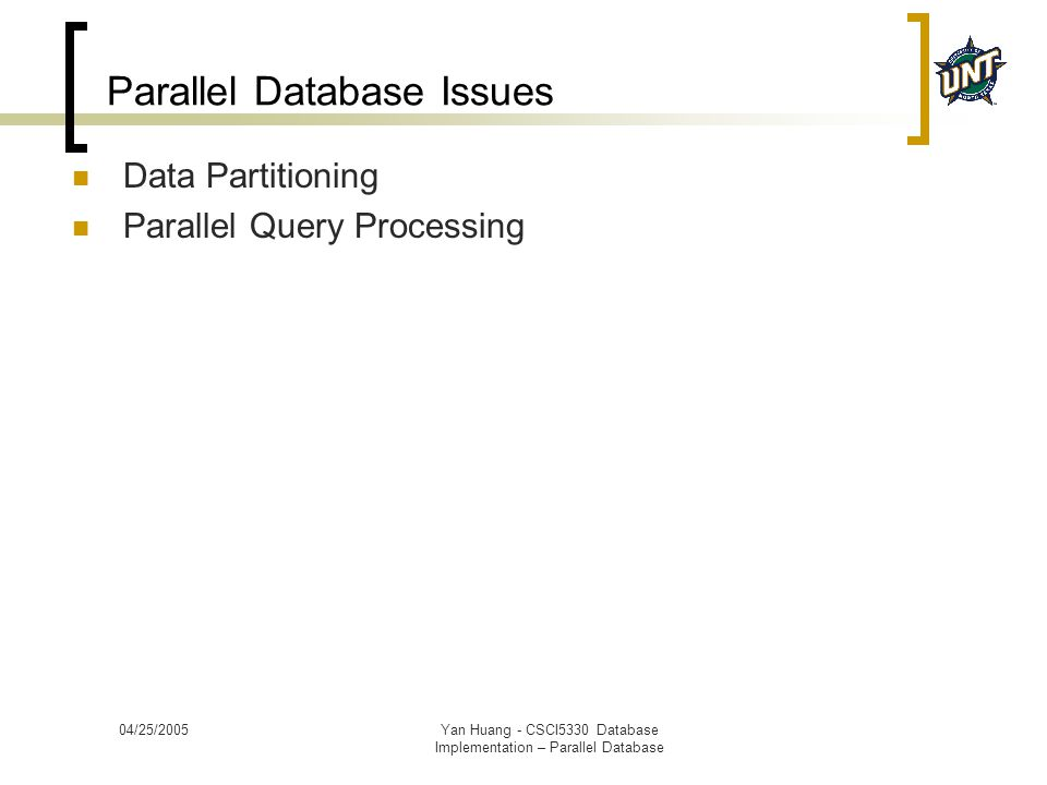 04/25/2005Yan Huang - CSCI5330 Database Implementation – Parallel Database Parallel Database Issues Data Partitioning Parallel Query Processing