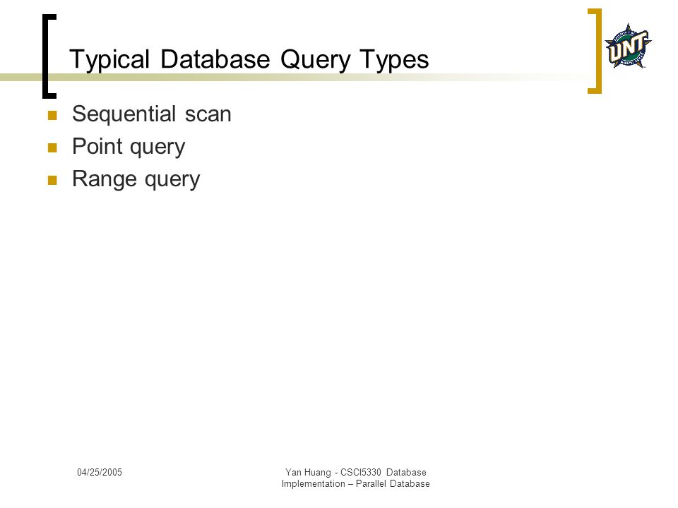04/25/2005Yan Huang - CSCI5330 Database Implementation – Parallel Database Typical Database Query Types Sequential scan Point query Range query