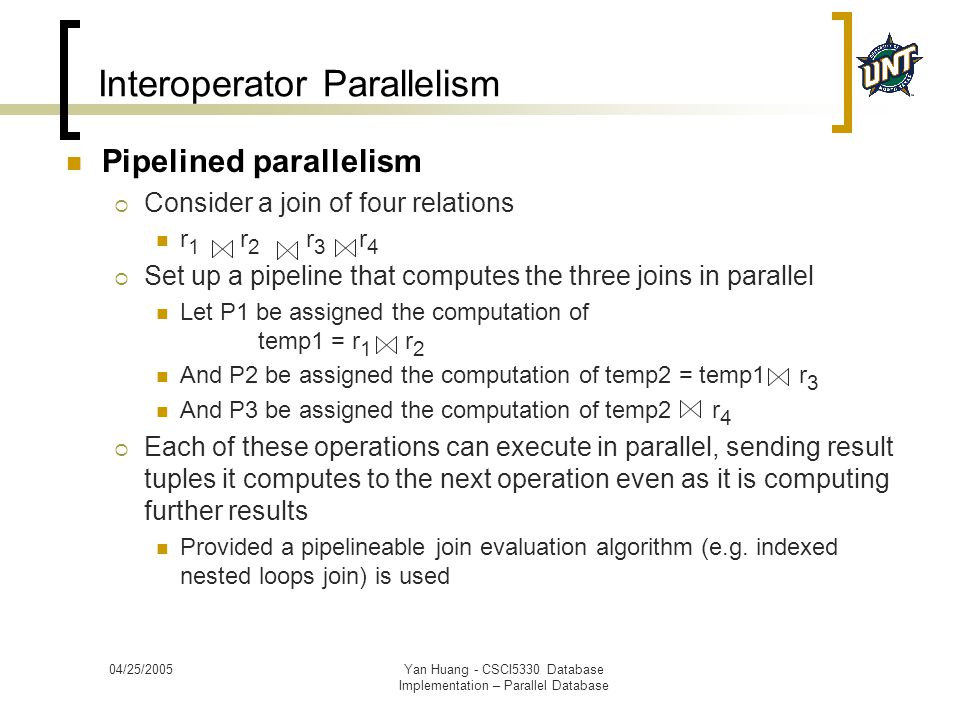 04/25/2005Yan Huang - CSCI5330 Database Implementation – Parallel Database Interoperator Parallelism Pipelined parallelism  Consider a join of four r