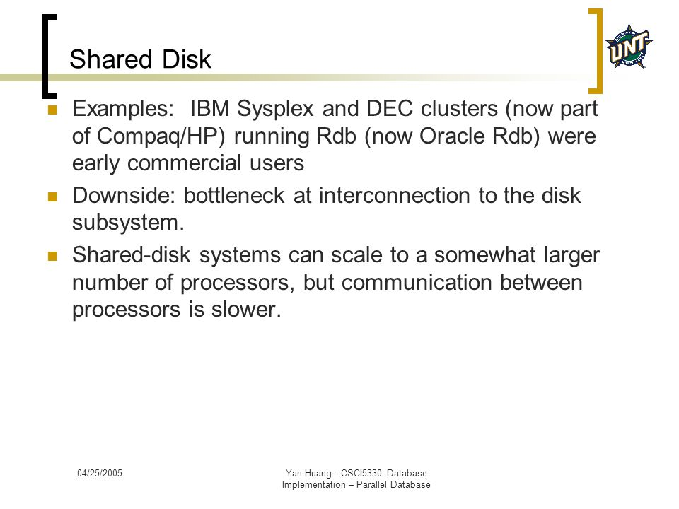 04/25/2005Yan Huang - CSCI5330 Database Implementation – Parallel Database Shared Disk Examples: IBM Sysplex and DEC clusters (now part of Compaq/HP)