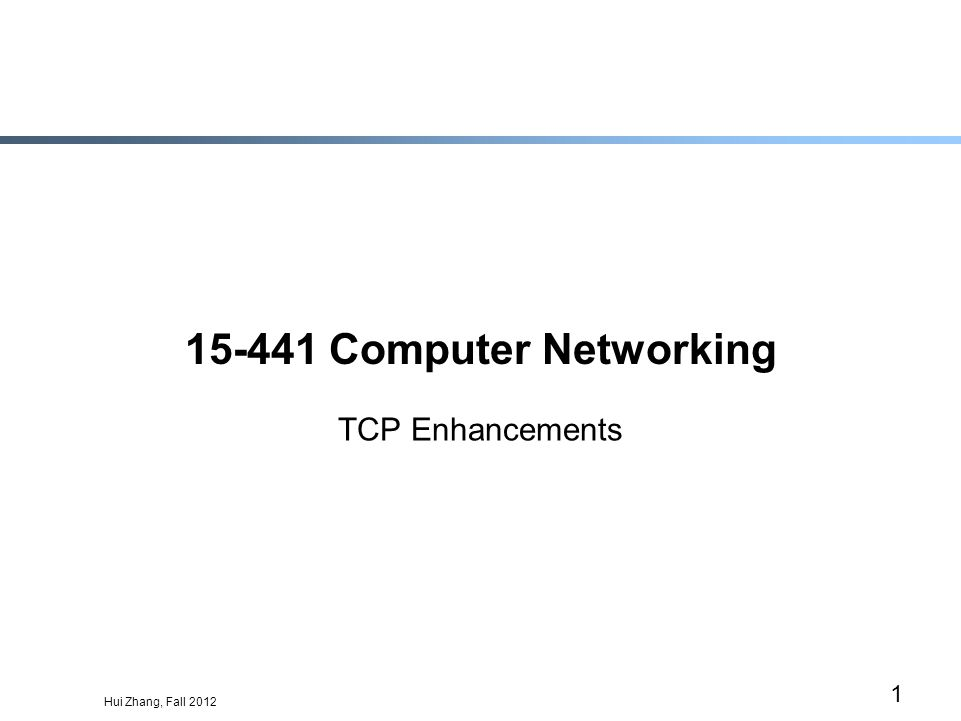 Hui Zhang, Fall 2012 1 15-441 Computer Networking TCP Enhancements