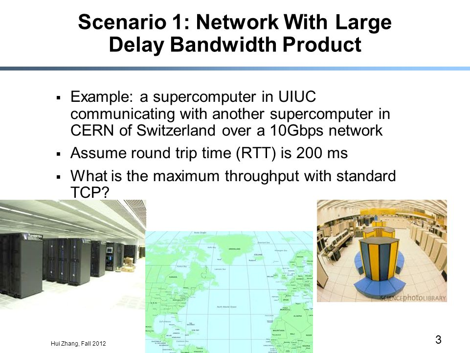 Hui Zhang, Fall 2012 3 Scenario 1: Network With Large Delay Bandwidth Product  Example: a supercomputer in UIUC communicating with another supercomputer in CERN of Switzerland over a 10Gbps network  Assume round trip time (RTT) is 200 ms  What is the maximum throughput with standard TCP