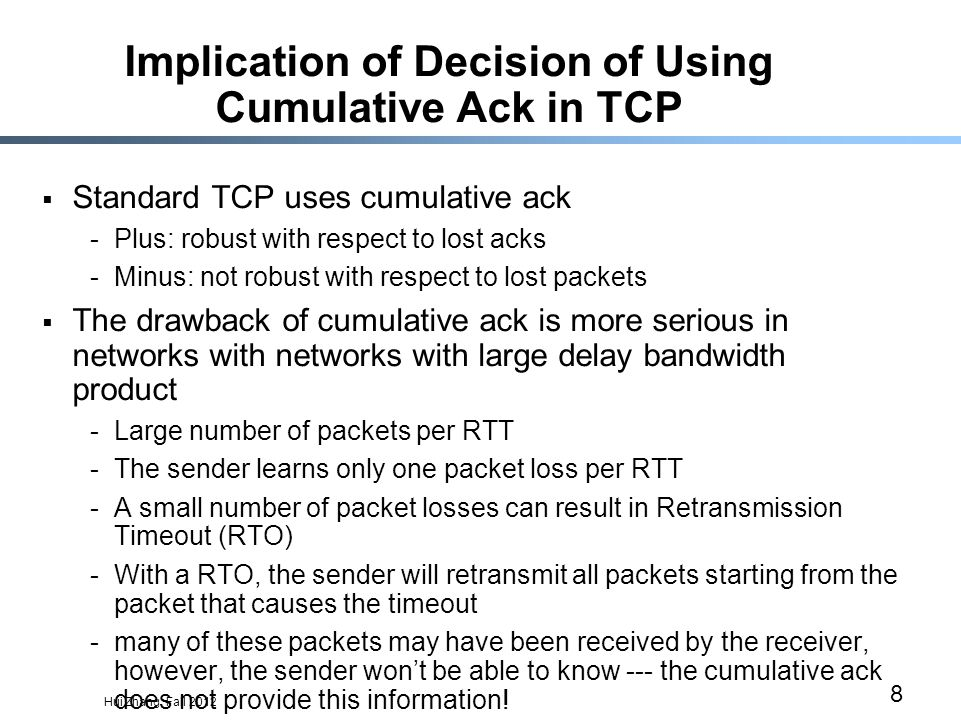 Hui Zhang, Fall 2012 8 Implication of Decision of Using Cumulative Ack in TCP  Standard TCP uses cumulative ack -Plus: robust with respect to lost acks -Minus: not robust with respect to lost packets  The drawback of cumulative ack is more serious in networks with networks with large delay bandwidth product -Large number of packets per RTT -The sender learns only one packet loss per RTT -A small number of packet losses can result in Retransmission Timeout (RTO) -With a RTO, the sender will retransmit all packets starting from the packet that causes the timeout -many of these packets may have been received by the receiver, however, the sender won't be able to know --- the cumulative ack does not provide this information!