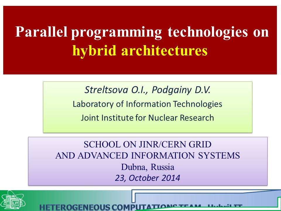 Parallel programming technologies on hybrid architectures SCHOOL ON JINR/CERN GRID AND ADVANCED INFORMATION SYSTEMS Dubna, Russia 23, October 2014 SCHOOL ON JINR/CERN GRID AND ADVANCED INFORMATION SYSTEMS Dubna, Russia 23, October 2014 Streltsova O.I., Podgainy D.V.