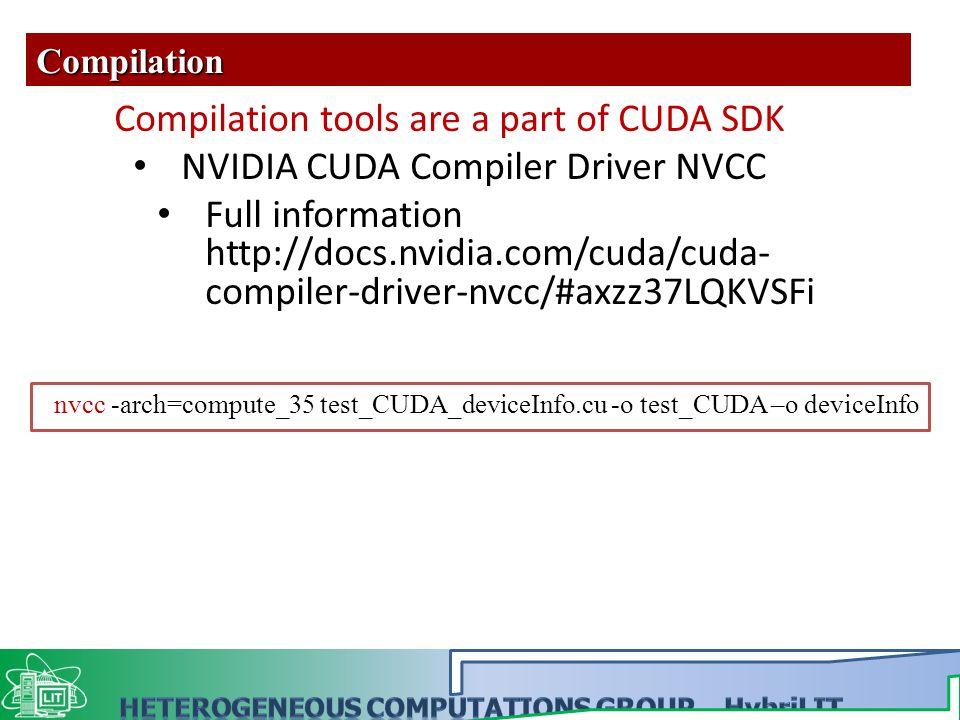 nvcc -arch=compute_35 test_CUDA_deviceInfo.cu -o test_CUDA –o deviceInfo Compilation Compilation tools are a part of CUDA SDK NVIDIA CUDA Compiler Driver NVCC Full information http://docs.nvidia.com/cuda/cuda- compiler-driver-nvcc/#axzz37LQKVSFi