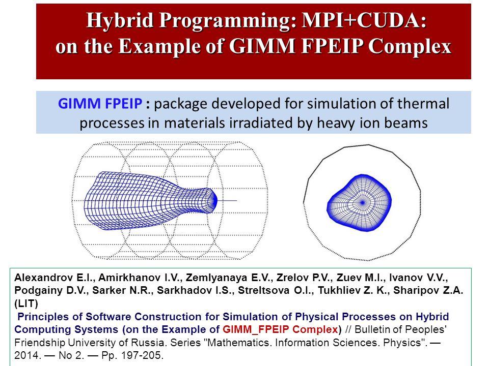 Hybrid Programming: MPI+CUDA: Hybrid Programming: MPI+CUDA: on the Example of GIMM FPEIP Complex GIMM FPEIP : package developed for simulation of thermal processes in materials irradiated by heavy ion beams Alexandrov E.I., Amirkhanov I.V., Zemlyanaya E.V., Zrelov P.V., Zuev M.I., Ivanov V.V., Podgainy D.V., Sarker N.R., Sarkhadov I.S., Streltsova O.I., Tukhliev Z.