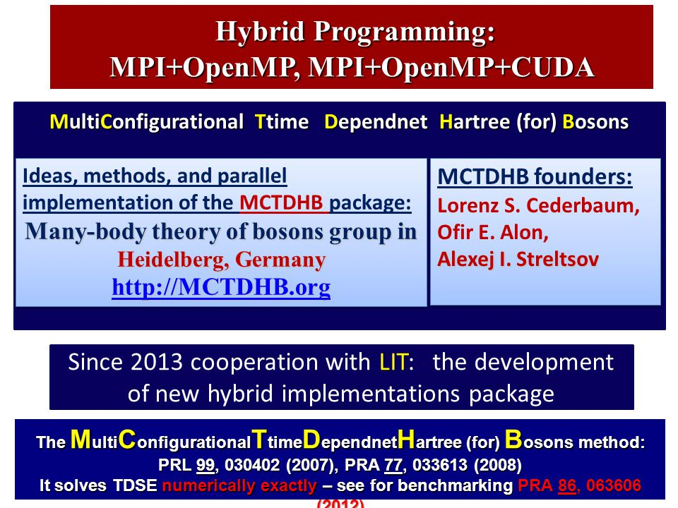 Hybrid Programming: Hybrid Programming: MPI+OpenMP, MPI+OpenMP+CUDA The M ulti C onfigurational T time D ependnet H artree (for) B osons method: PRL 99, 030402 (2007), PRA 77, 033613 (2008) It solves TDSE numerically exactly – see for benchmarking PRA 86, 063606 (2012) MultiConfigurational Ttime Dependnet Hartree (for) Bosons MCTDHB founders: Lorenz S.