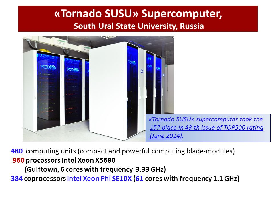 «Tornado SUSU» Supercomputer, South Ural State University, Russia 480 computing units (compact and powerful computing blade-modules) 960 processors Intel Xeon X5680 (Gulftown, 6 cores with frequency 3.33 GHz) 384 coprocessors Intel Xeon Phi SE10X (61 cores with frequency 1.1 GHz) «Tornado SUSU» supercomputer took the 157 place in 43-th issue of TOP500 rating157 place in 43-th issue of TOP500 rating (June 2014) (June 2014).